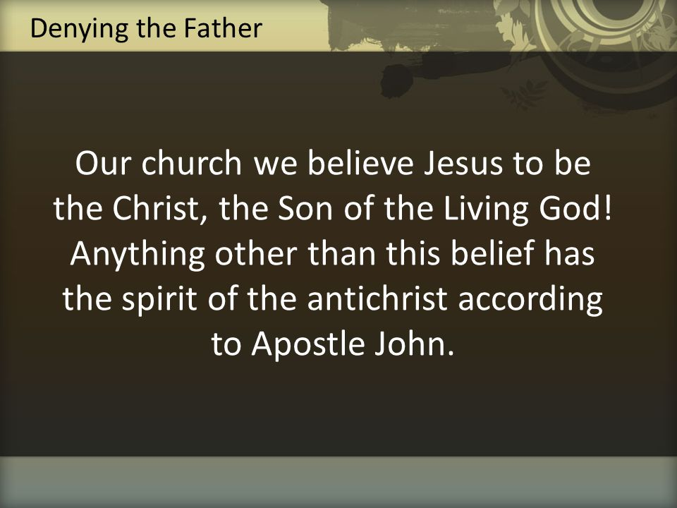 Our church we believe Jesus to be the Christ, the Son of the Living God! Anything other than this belief has the spirit of the antichrist according to