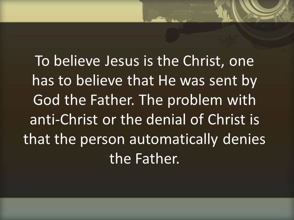 To believe Jesus is the Christ, one has to believe that He was sent by God the Father. The problem with anti-Christ or the denial of Christ is that th