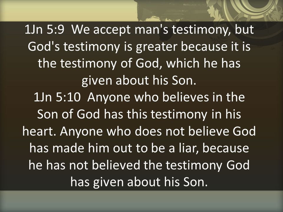 1Jn 5:9 We accept man's testimony, but God's testimony is greater because it is the testimony of God, which he has given about his Son. 1Jn 5:10 Anyon