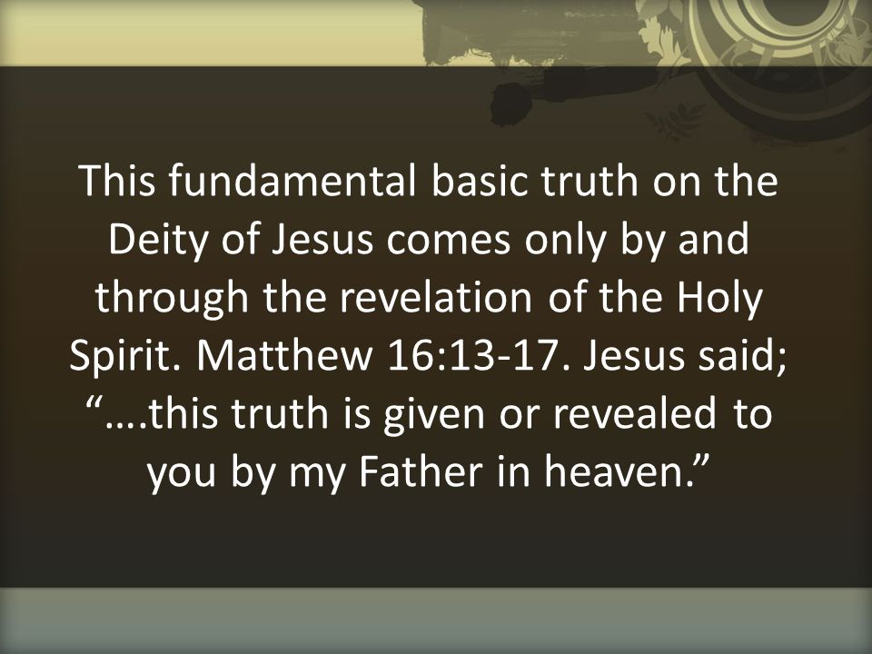 """This fundamental basic truth on the Deity of Jesus comes only by and through the revelation of the Holy Spirit. Matthew 16:13-17. Jesus said; """"….this"""