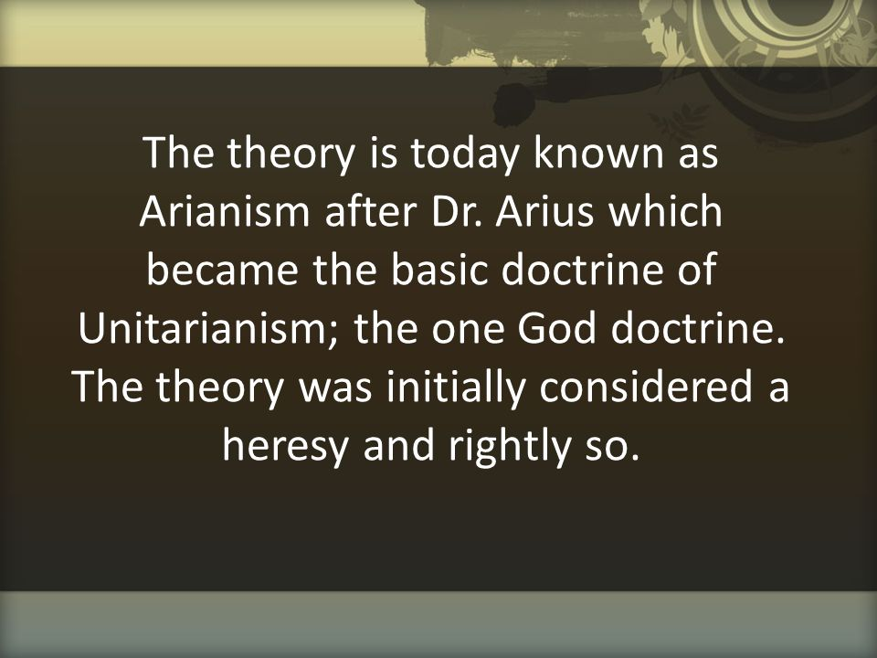 The theory is today known as Arianism after Dr. Arius which became the basic doctrine of Unitarianism; the one God doctrine. The theory was initially