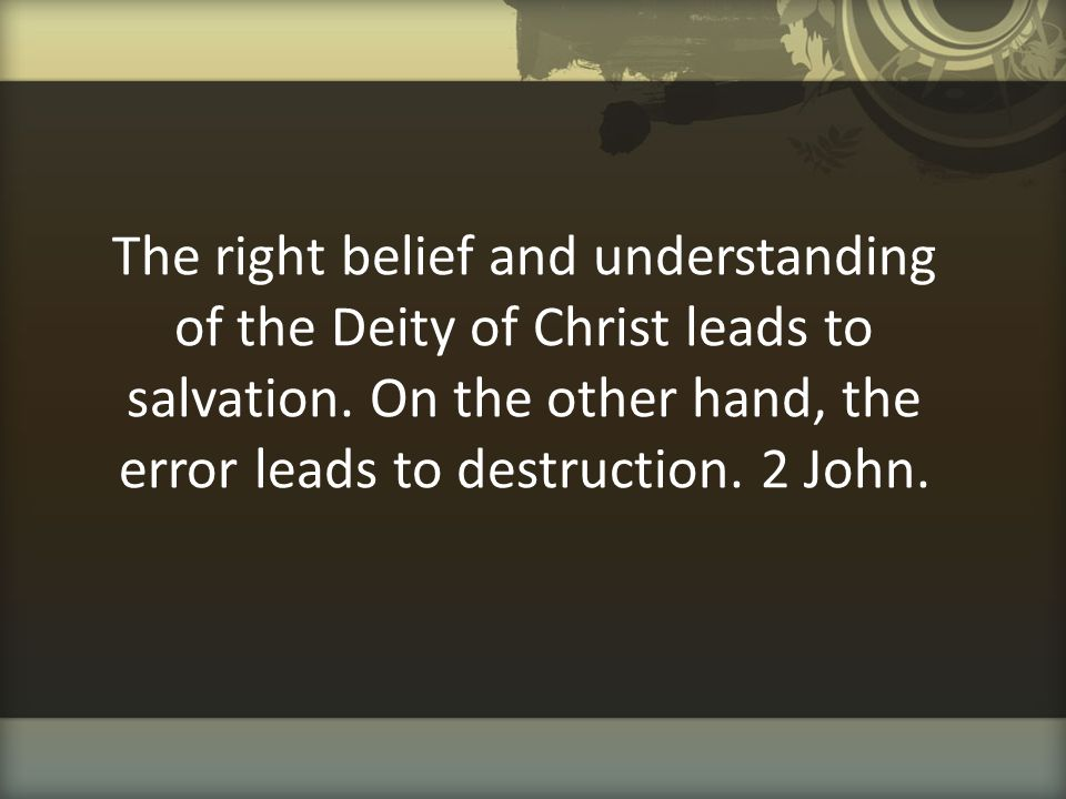 The right belief and understanding of the Deity of Christ leads to salvation. On the other hand, the error leads to destruction. 2 John.
