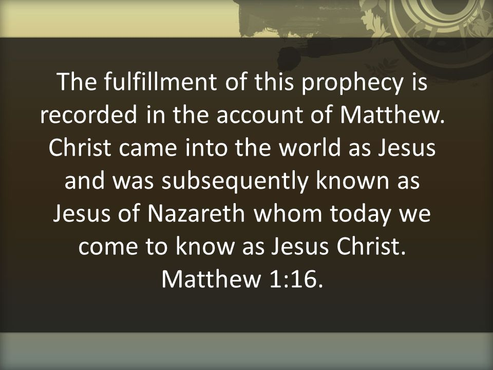 The fulfillment of this prophecy is recorded in the account of Matthew. Christ came into the world as Jesus and was subsequently known as Jesus of Naz