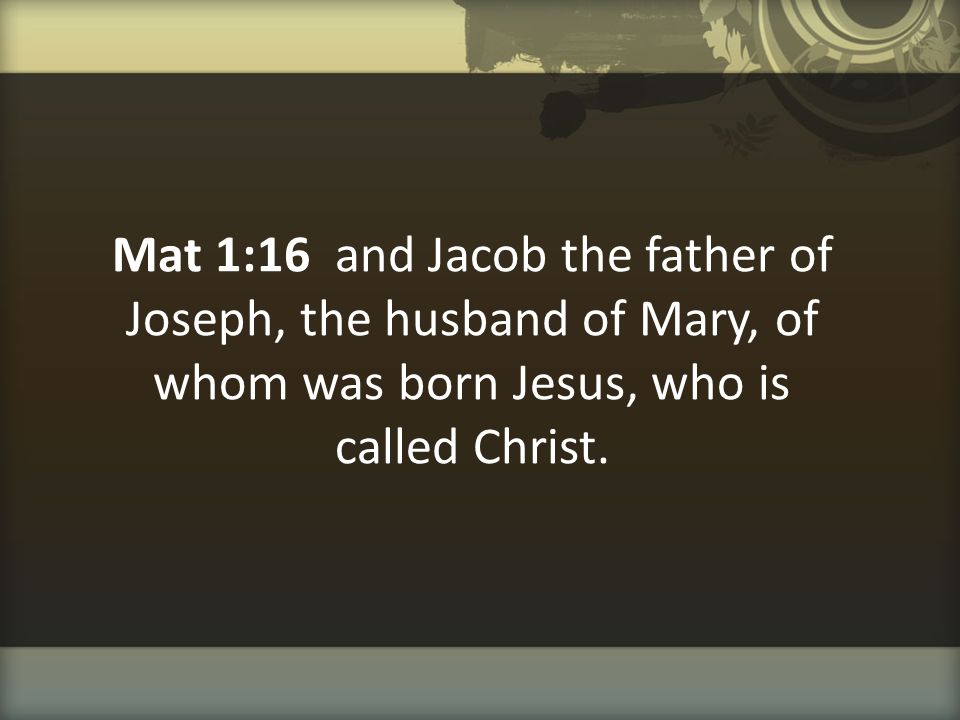 Mat 1:16 and Jacob the father of Joseph, the husband of Mary, of whom was born Jesus, who is called Christ.