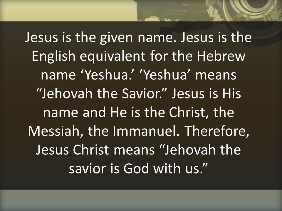 """Jesus is the given name. Jesus is the English equivalent for the Hebrew name 'Yeshua.' 'Yeshua' means """"Jehovah the Savior."""" Jesus is His name and He i"""