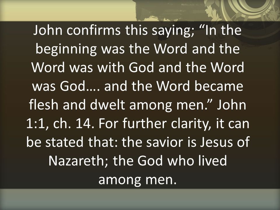 """John confirms this saying; """"In the beginning was the Word and the Word was with God and the Word was God…. and the Word became flesh and dwelt among m"""