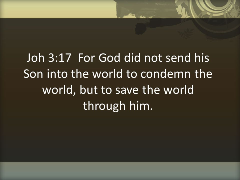 Joh 3:17 For God did not send his Son into the world to condemn the world, but to save the world through him.