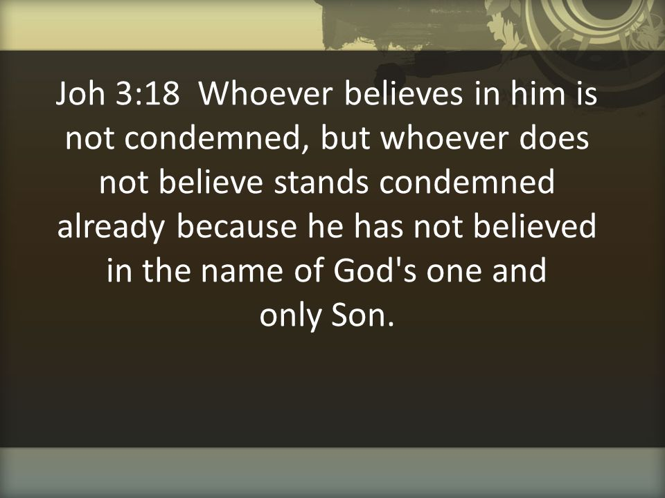 Joh 3:18 Whoever believes in him is not condemned, but whoever does not believe stands condemned already because he has not believed in the name of Go