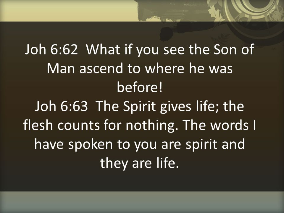 Joh 6:62 What if you see the Son of Man ascend to where he was before! Joh 6:63 The Spirit gives life; the flesh counts for nothing. The words I have
