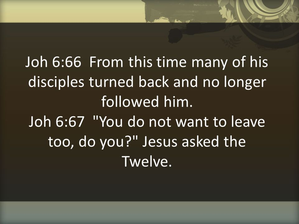 Joh 6:66 From this time many of his disciples turned back and no longer followed him. Joh 6:67