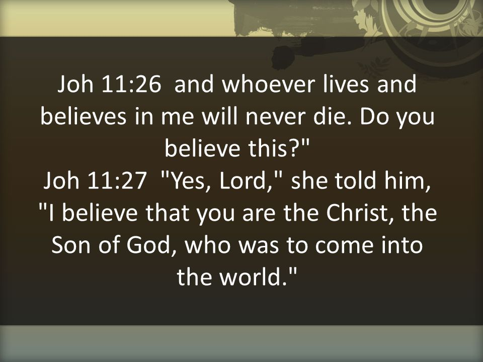 Joh 11:26 and whoever lives and believes in me will never die. Do you believe this?