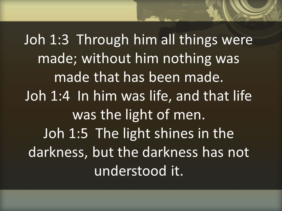 Joh 1:3 Through him all things were made; without him nothing was made that has been made. Joh 1:4 In him was life, and that life was the light of men