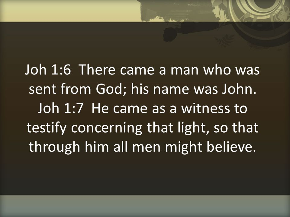 Joh 1:6 There came a man who was sent from God; his name was John. Joh 1:7 He came as a witness to testify concerning that light, so that through him