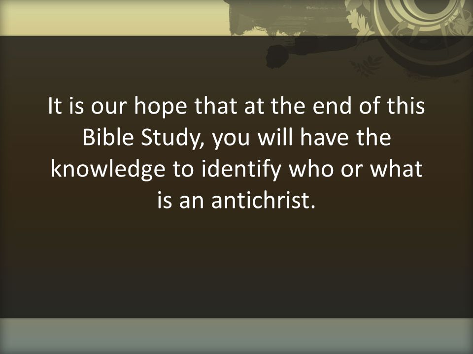 It is our hope that at the end of this Bible Study, you will have the knowledge to identify who or what is an antichrist.