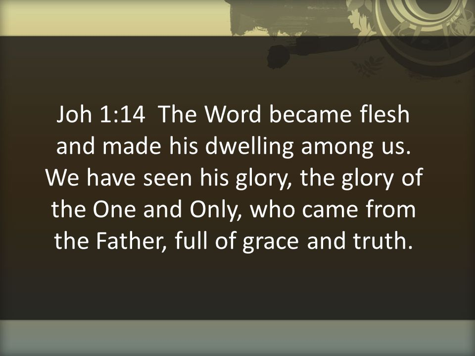 Joh 1:14 The Word became flesh and made his dwelling among us. We have seen his glory, the glory of the One and Only, who came from the Father, full o