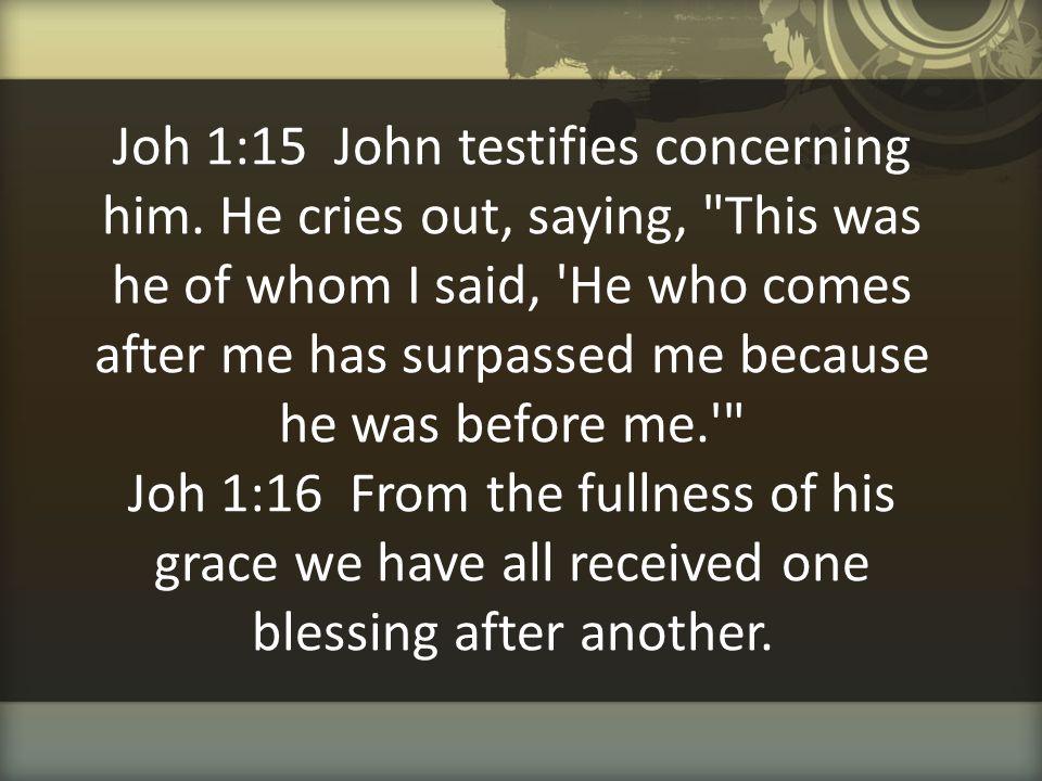 Joh 1:15 John testifies concerning him. He cries out, saying,