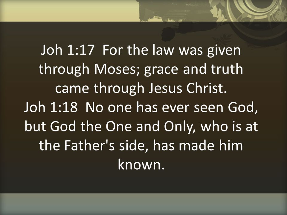 Joh 1:17 For the law was given through Moses; grace and truth came through Jesus Christ. Joh 1:18 No one has ever seen God, but God the One and Only,