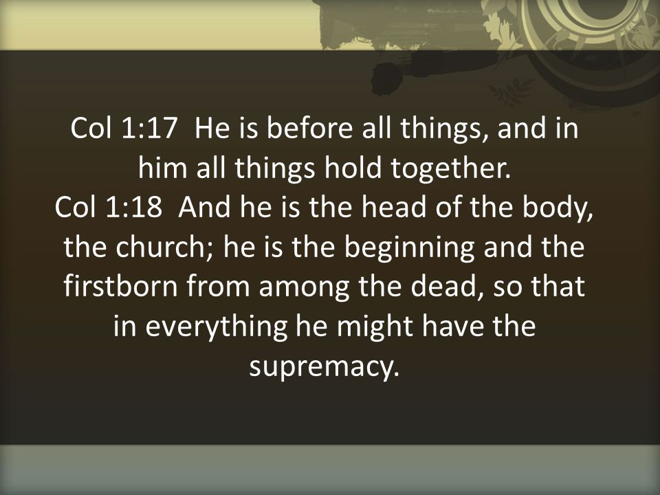Col 1:17 He is before all things, and in him all things hold together. Col 1:18 And he is the head of the body, the church; he is the beginning and th