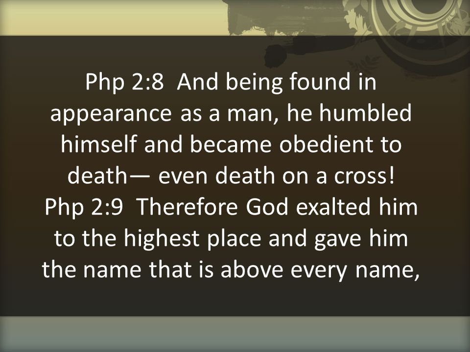 Php 2:8 And being found in appearance as a man, he humbled himself and became obedient to death— even death on a cross! Php 2:9 Therefore God exalted