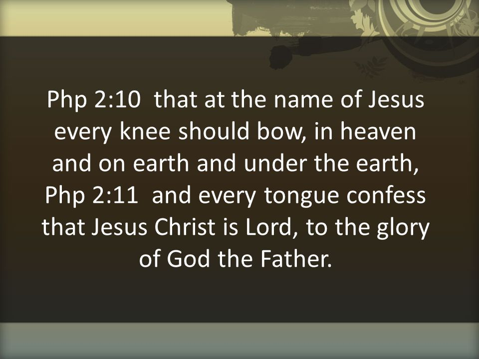 Php 2:10 that at the name of Jesus every knee should bow, in heaven and on earth and under the earth, Php 2:11 and every tongue confess that Jesus Chr