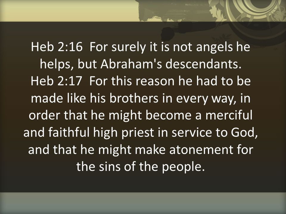 Heb 2:16 For surely it is not angels he helps, but Abraham's descendants. Heb 2:17 For this reason he had to be made like his brothers in every way, i