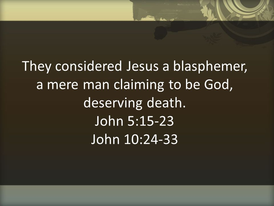 They considered Jesus a blasphemer, a mere man claiming to be God, deserving death. John 5:15-23 John 10:24-33