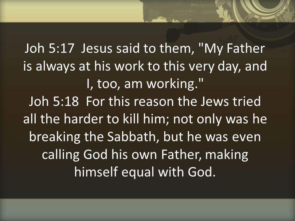 Joh 5:17 Jesus said to them,