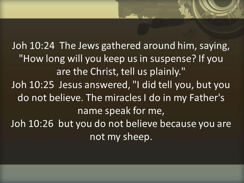 Joh 10:24 The Jews gathered around him, saying,