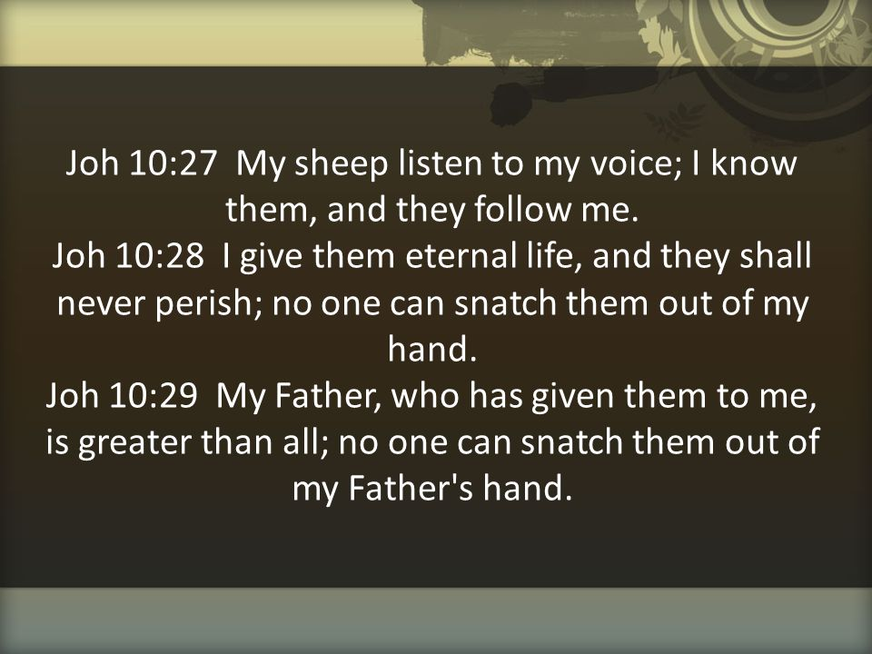 Joh 10:27 My sheep listen to my voice; I know them, and they follow me. Joh 10:28 I give them eternal life, and they shall never perish; no one can sn