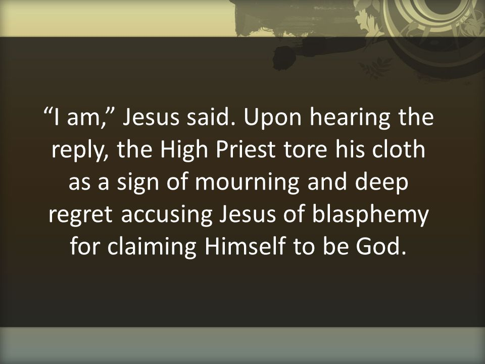"""""""I am,"""" Jesus said. Upon hearing the reply, the High Priest tore his cloth as a sign of mourning and deep regret accusing Jesus of blasphemy for claim"""