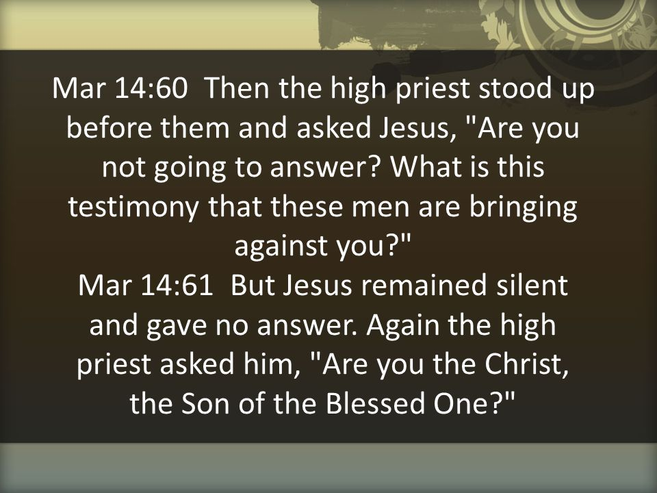 Mar 14:60 Then the high priest stood up before them and asked Jesus,
