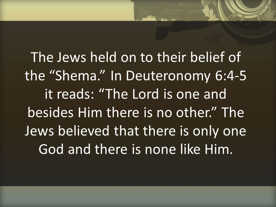 """The Jews held on to their belief of the """"Shema."""" In Deuteronomy 6:4-5 it reads: """"The Lord is one and besides Him there is no other."""" The Jews believed"""