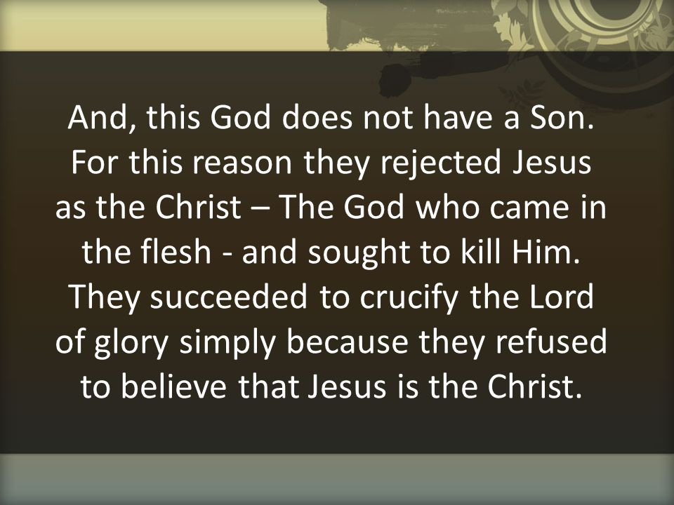 And, this God does not have a Son. For this reason they rejected Jesus as the Christ – The God who came in the flesh - and sought to kill Him. They su