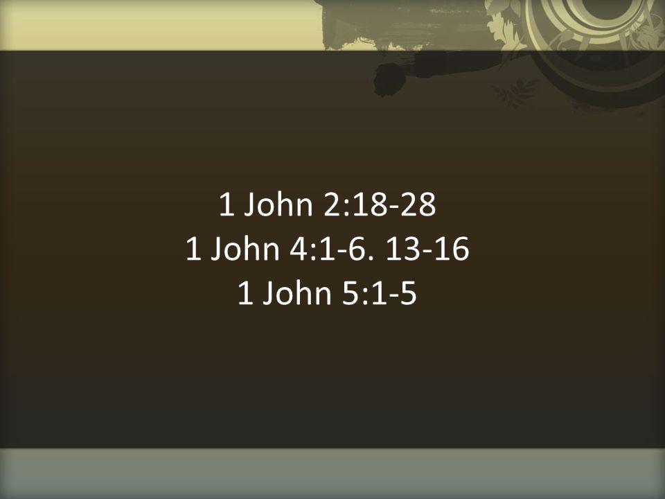 1 John 2:18-28 1 John 4:1-6. 13-16 1 John 5:1-5