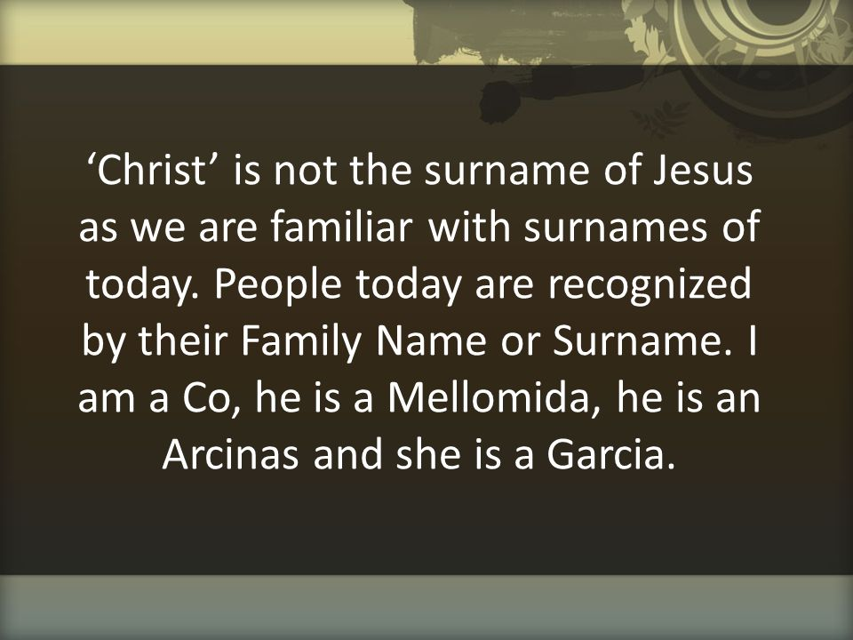 'Christ' is not the surname of Jesus as we are familiar with surnames of today. People today are recognized by their Family Name or Surname. I am a Co
