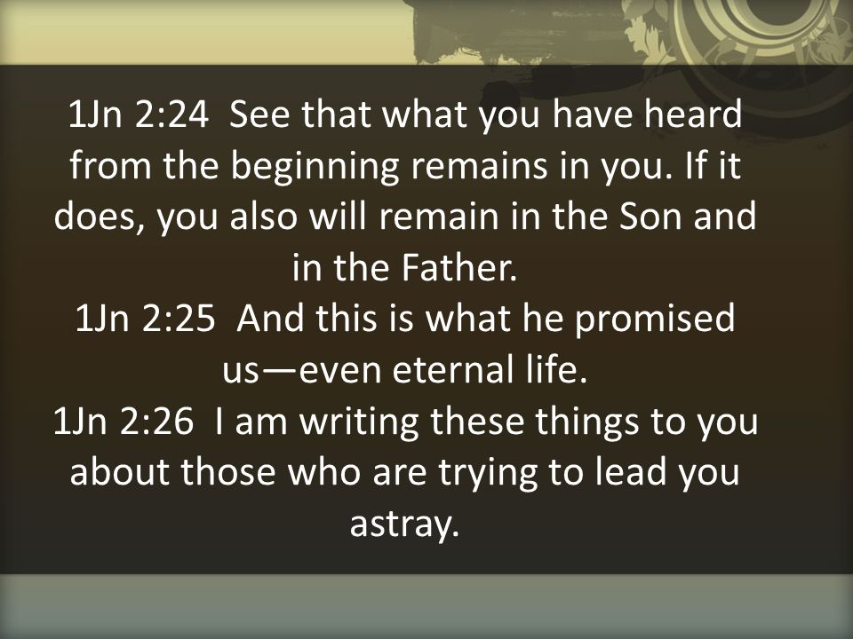 1Jn 2:24 See that what you have heard from the beginning remains in you. If it does, you also will remain in the Son and in the Father. 1Jn 2:25 And t