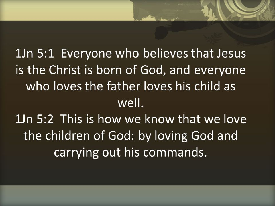 1Jn 5:1 Everyone who believes that Jesus is the Christ is born of God, and everyone who loves the father loves his child as well. 1Jn 5:2 This is how