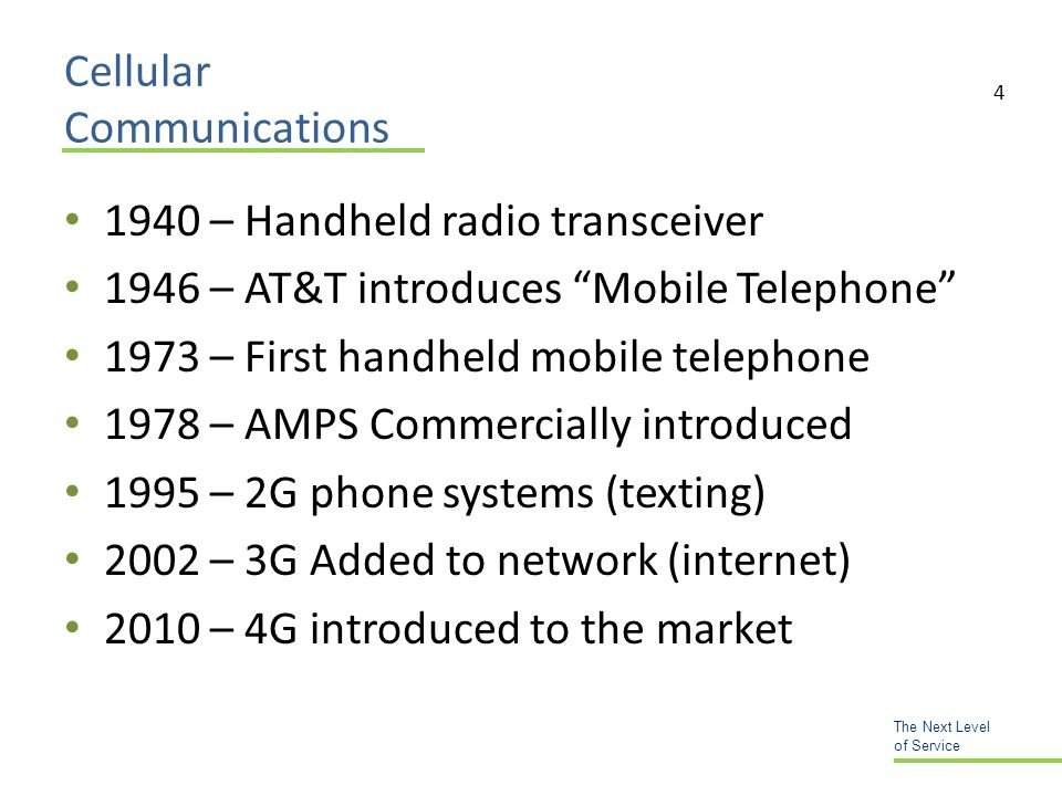 Cellular Communications 1940 – Handheld radio transceiver 1946 – AT&T introduces Mobile Telephone 1973 – First handheld mobile telephone 1978 – AMPS Commercially introduced 1995 – 2G phone systems (texting) 2002 – 3G Added to network (internet) 2010 – 4G introduced to the market The Next Level of Service 4