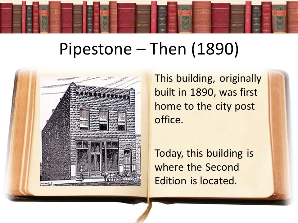 Pipestone – Then (1890) This building, originally built in 1890, was first home to the city post office.
