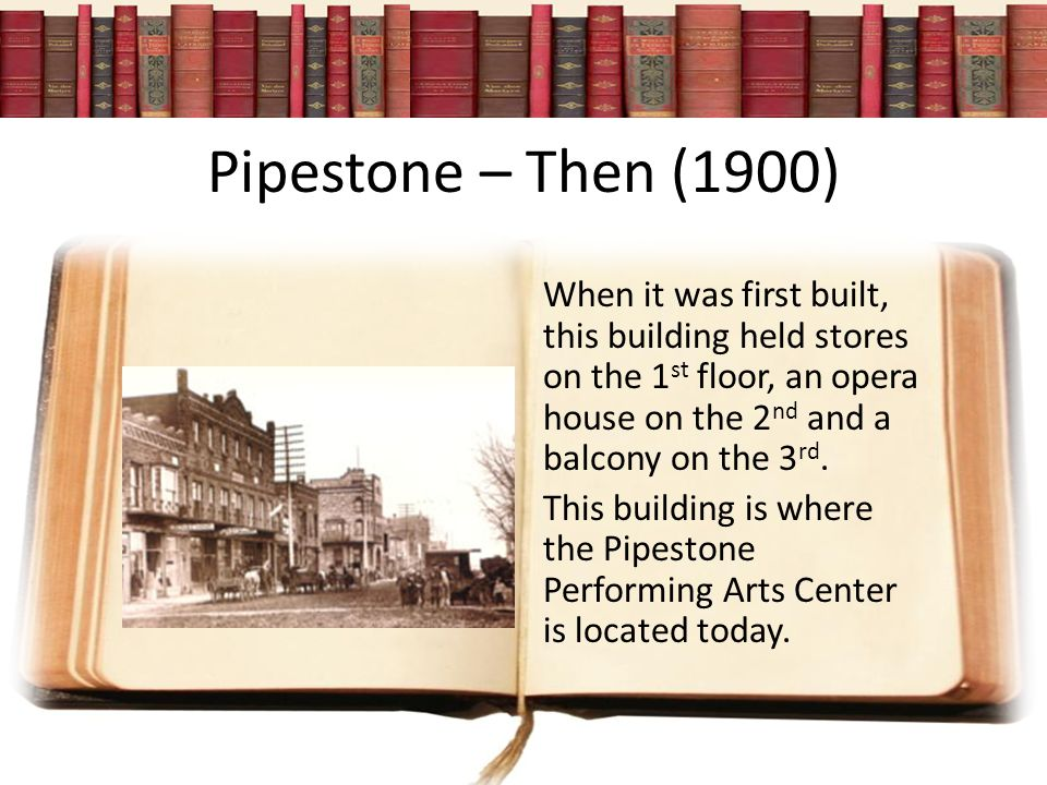 Pipestone – Then (1900) When it was first built, this building held stores on the 1 st floor, an opera house on the 2 nd and a balcony on the 3 rd.