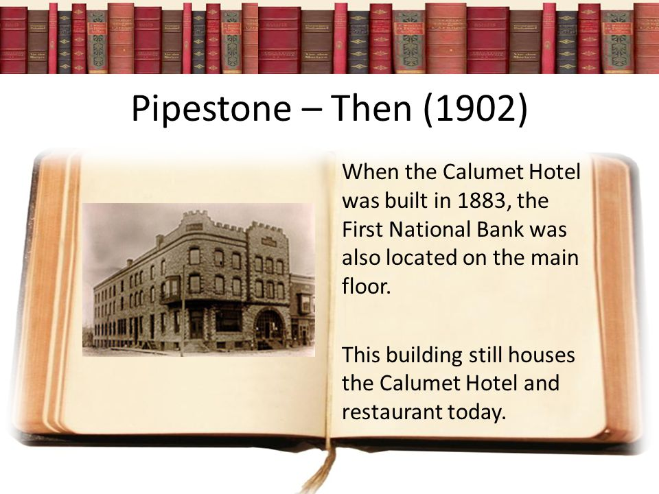 Pipestone – Then (1902) When the Calumet Hotel was built in 1883, the First National Bank was also located on the main floor.