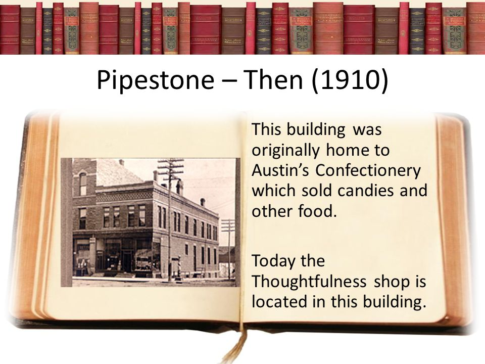Pipestone – Then (1910) This building was originally home to Austin's Confectionery which sold candies and other food.