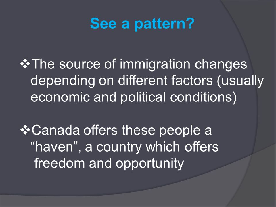 See a pattern?  The source of immigration changes depending on different factors (usually economic and political conditions)  Canada offers these pe