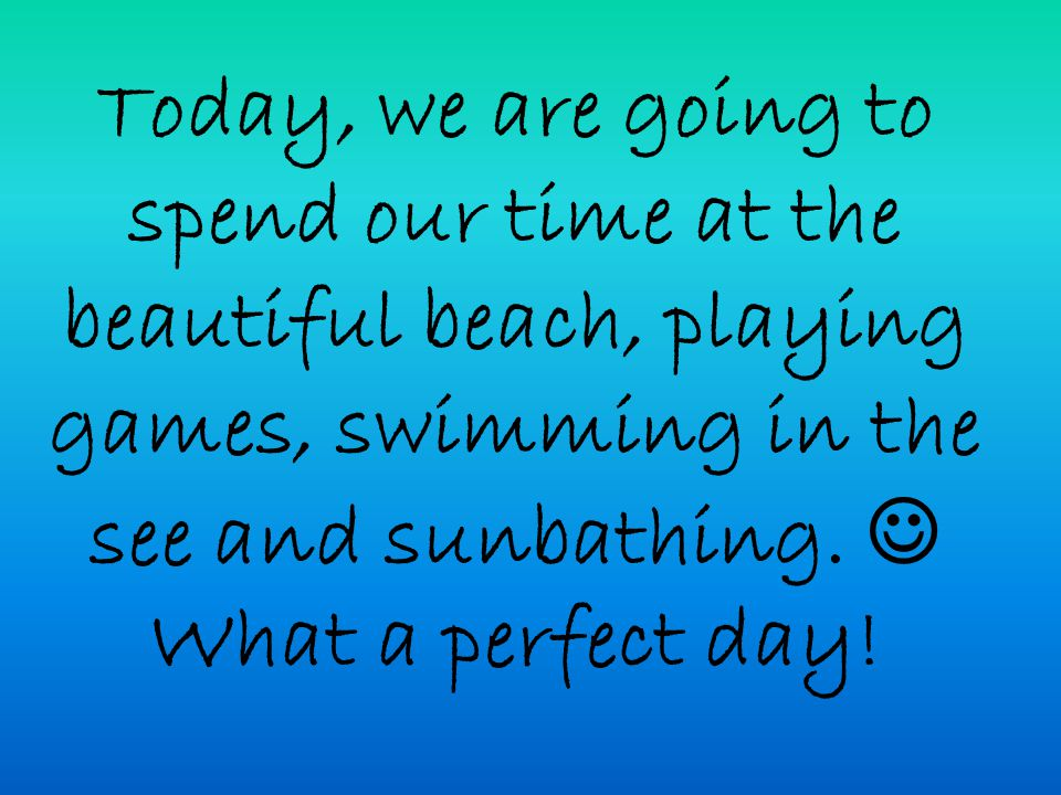 Today, we are going to spend our time at the beautiful beach, playing games, swimming in the see and sunbathing.