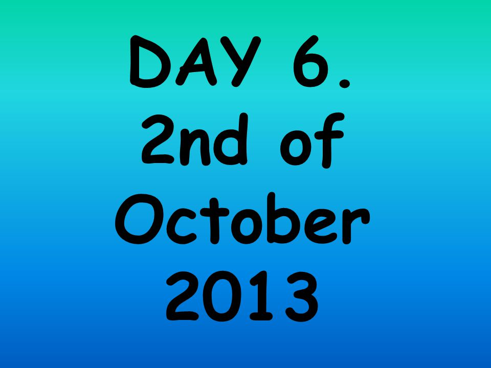 DAY 6. 2nd of October 2013