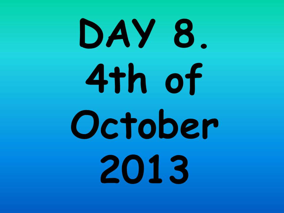 DAY 8. 4th of October 2013