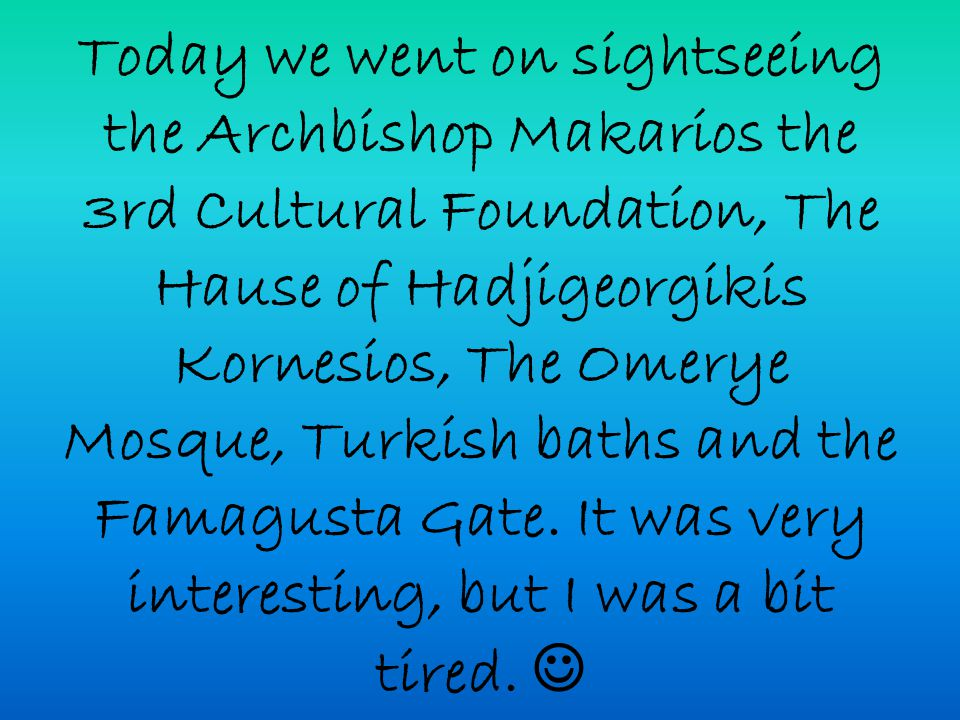 Today we went on sightseeing the Archbishop Makarios the 3rd Cultural Foundation, The Hause of Hadjigeorgikis Kornesios, The Omerye Mosque, Turkish baths and the Famagusta Gate.