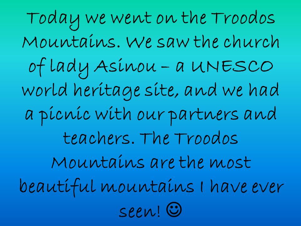 Today we went on the Troodos Mountains. We saw the church of lady Asinou – a UNESCO world heritage site, and we had a picnic with our partners and tea