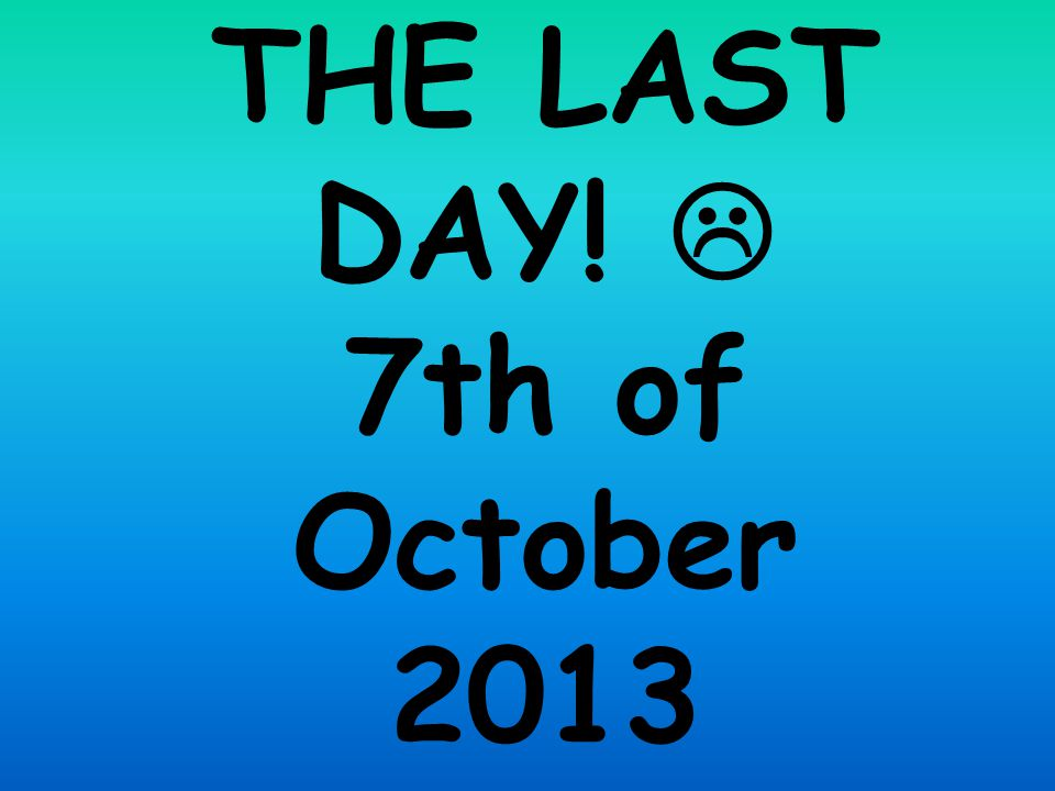 THE LAST DAY!  7th of October 2013