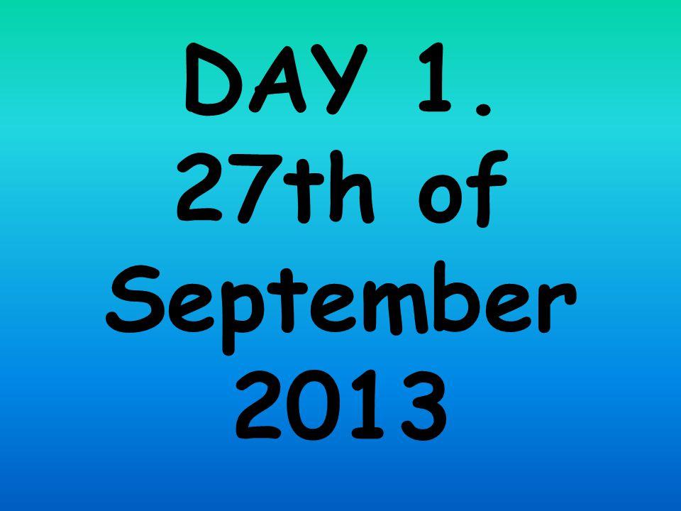 DAY 1. 27th of September 2013